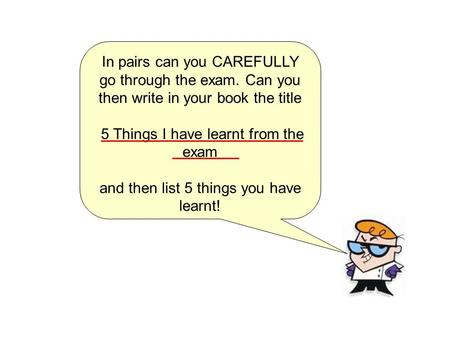 In pairs can you CAREFULLY go through the exam. Can you then write in your book the title 5 Things I have learnt from the exam and then list 5 things you.