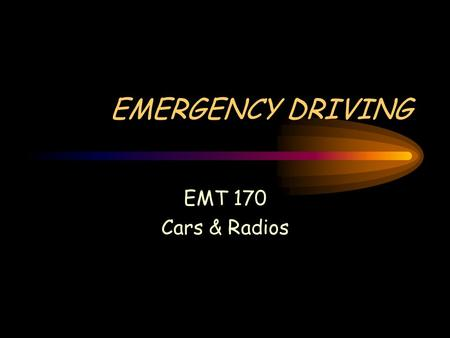 EMERGENCY DRIVING EMT 170 Cars & Radios. Hippocratic Oath First, do no further harm.