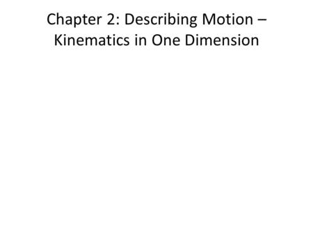 Chapter 2: Describing Motion – Kinematics in One Dimension.