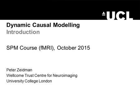 Dynamic Causal Modelling Introduction SPM Course (fMRI), October 2015 Peter Zeidman Wellcome Trust Centre for Neuroimaging University College London.
