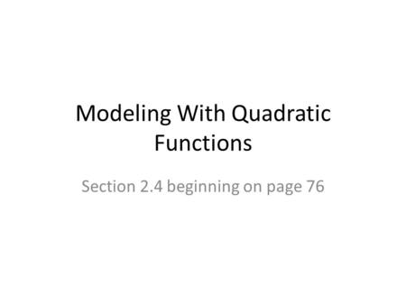 Modeling With Quadratic Functions Section 2.4 beginning on page 76.