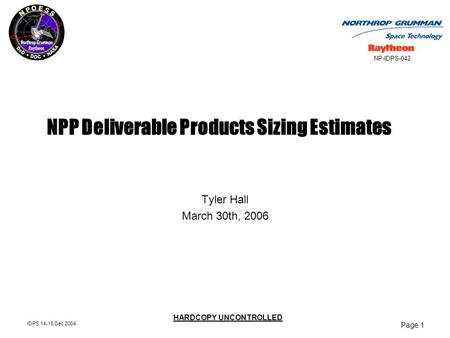 Page 1 IDPS 14-16 Dec 2004 NP-IDPS-042 HARDCOPY UNCONTROLLED NPP Deliverable Products Sizing Estimates Tyler Hall March 30th, 2006.