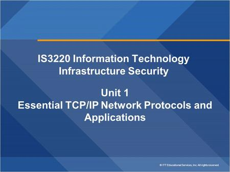 © ITT Educational Services, Inc. All rights reserved. IS3220 Information Technology Infrastructure Security Unit 1 Essential TCP/IP Network Protocols and.