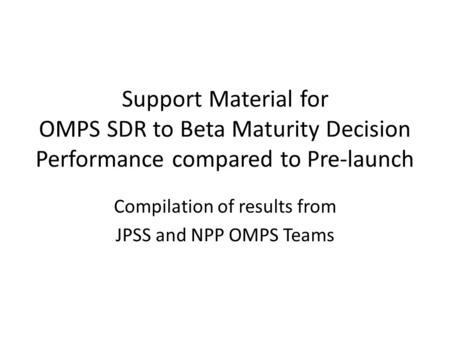 Support Material for OMPS SDR to Beta Maturity Decision Performance compared to Pre-launch Compilation of results from JPSS and NPP OMPS Teams.