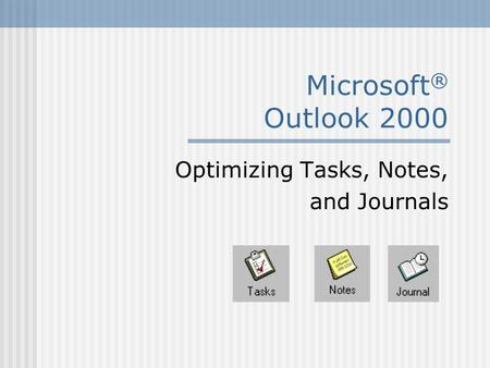 Microsoft ® Outlook 2000 Optimizing Tasks, Notes, and Journals.