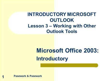Pasewark & Pasewark Microsoft Office 2003: Introductory 1 INTRODUCTORY MICROSOFT OUTLOOK Lesson 3 – Working with Other Outlook Tools.