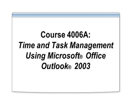 Course 4006A: Time and Task Management Using Microsoft ® Office Outlook ® 2003.