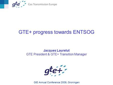 GTE+ progress towards ENTSOG Jacques Laurelut GTE President & GTE+ Transition Manager GIE Annual Conference 2009, Groningen.