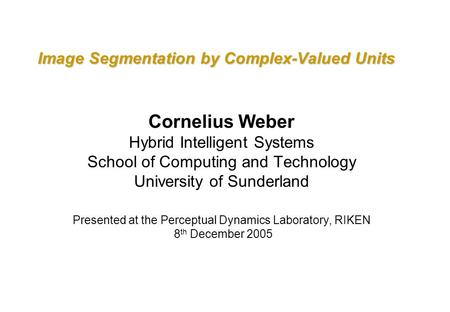 Image Segmentation by Complex-Valued Units Cornelius Weber Hybrid Intelligent Systems School of Computing and Technology University of Sunderland Presented.