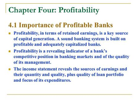 Chapter Four: Profitability 4.1 Importance of Profitable Banks Profitability, in terms of retained earnings, is a key source of capital generation. A sound.