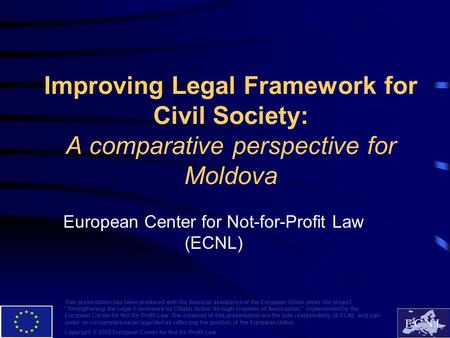 Improving Legal Framework for Civil Society: A comparative perspective for Moldova European Center for Not-for-Profit Law (ECNL) This presentation has.