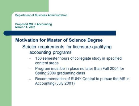 Department of Business Administration Proposed MS in Accounting March 14, 2002 Motivation for Master of Science Degree Stricter requirements for licensure-qualifying.