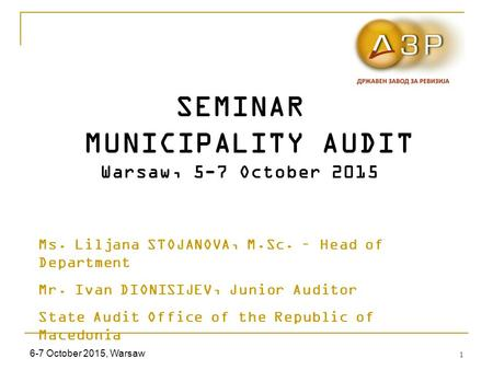 6-7 October 2015, Warsaw 1 SEMINAR MUNICIPALITY AUDIT Warsaw, 5-7 October 2015 Ms. Liljana STOJANOVA, M.Sc. – Head of Department Mr. Ivan DIONISIJEV, Junior.