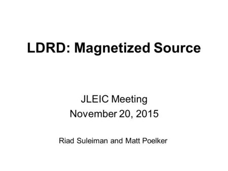 LDRD: Magnetized Source JLEIC Meeting November 20, 2015 Riad Suleiman and Matt Poelker.
