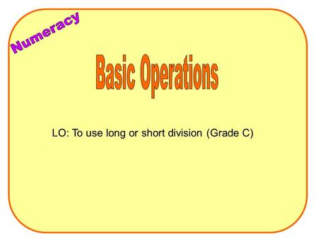 LO: To use long or short division (Grade C). Long Division Eg 442 ÷ 26 4 4 2 26 1x26=26 2x26=52 4x26=104 10x26=260 5x26=130 3x26=78 6x26=156 7x26=182.