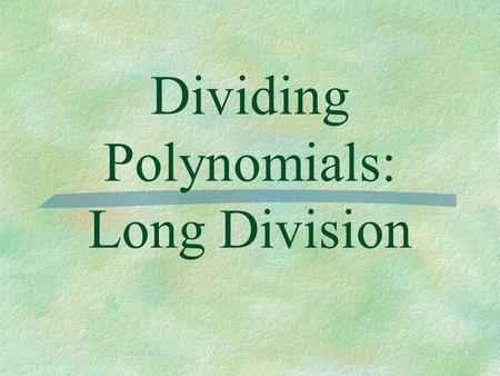 Dividing Polynomials: Long Division. Essential Question  How do I use long division to divide polynomials?