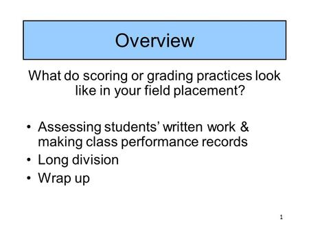 1 Overview What do scoring or grading practices look like in your field placement? Assessing students' written work & making class performance records.