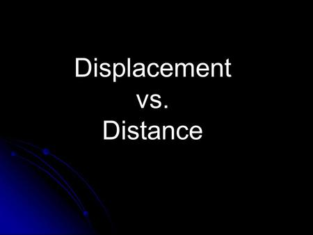 Displacement vs. Distance. Distance Distance (d) – how far an object travels. Distance (d) – how far an object travels. Does not depend on direction.