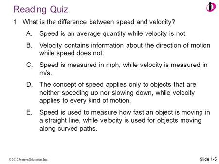 © 2010 Pearson Education, Inc. 1.What is the difference between speed and velocity? A. Speed is an average quantity while velocity is not. B. Velocity.