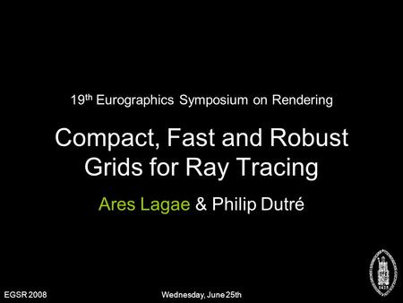 Compact, Fast and Robust Grids for Ray Tracing Ares Lagae & Philip Dutré 19 th Eurographics Symposium on Rendering EGSR 2008Wednesday, June 25th.