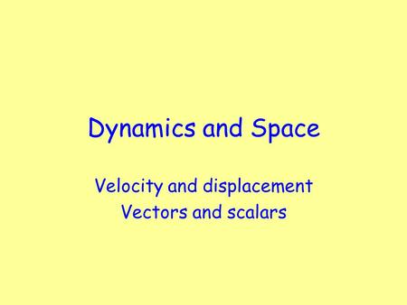 Dynamics and Space Velocity and displacement Vectors and scalars.