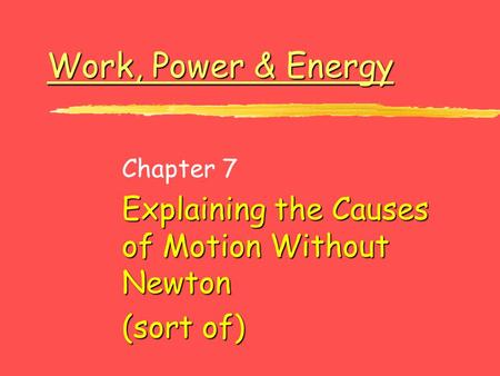 Work, Power & Energy Work, Power & Energy Chapter 7 Explaining the Causes of Motion Without Newton (sort of)