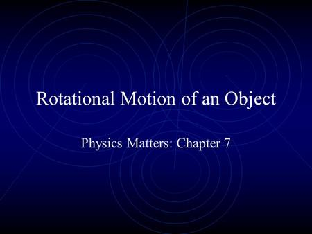 Rotational Motion of an Object Physics Matters: Chapter 7.