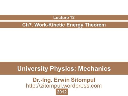 University Physics: Mechanics Ch7. Work-Kinetic Energy Theorem Lecture 12 Dr.-Ing. Erwin Sitompul  2012.