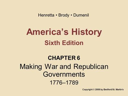 America's History Sixth Edition CHAPTER 6 Making War and Republican Governments 1776–1789 Copyright © 2008 by Bedford/St. Martin's Henretta Brody Dumenil.