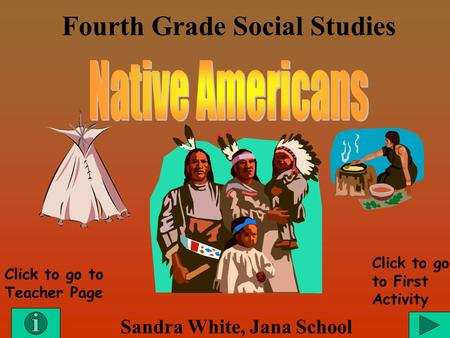 Fourth Grade Social Studies Sandra White, Jana School Click to go to Teacher Page Click to go to First Activity.