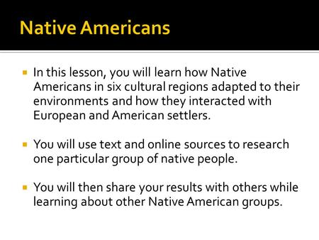  In this lesson, you will learn how Native Americans in six cultural regions adapted to their environments and how they interacted with European and American.