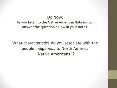 Do Now: As you listen to the Native American flute music, answer the question below in your notes. What characteristics do you associate with the people.