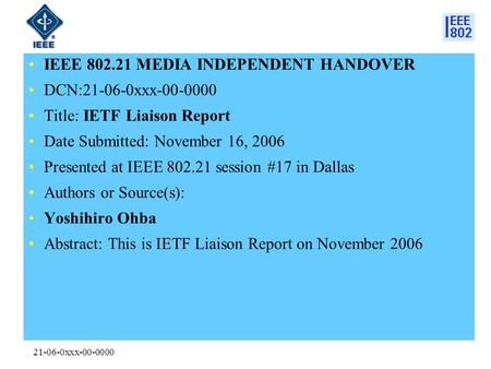21-06-0xxx-00-0000 IEEE 802.21 MEDIA INDEPENDENT HANDOVER DCN:21-06-0xxx-00-0000 Title: IETF Liaison Report Date Submitted: November 16, 2006 Presented.