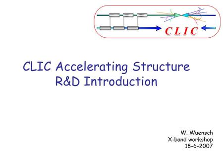 CLIC Accelerating Structure R&D Introduction W. Wuensch X-band workshop 18-6-2007.