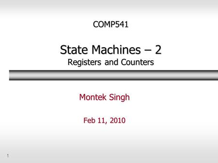 1 COMP541 State Machines – 2 Registers and Counters Montek Singh Feb 11, 2010.