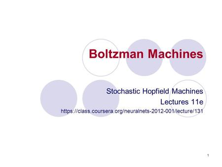 Boltzman Machines Stochastic Hopfield Machines Lectures 11e https://class.coursera.org/neuralnets-2012-001/lecture/131 1.