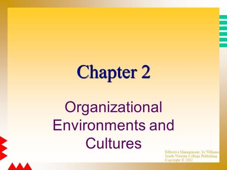 Effective Management, by Williams South-Western College Publishing Copyright © 2002 Chapter 2 Organizational Environments and Cultures.