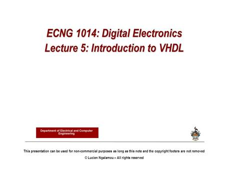 ECNG 1014: Digital Electronics Lecture 5: Introduction to VHDL This presentation can be used for non-commercial purposes as long as this note and the copyright.
