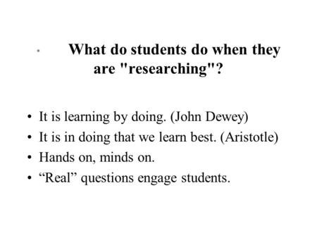 * What do students do when they are researching? It is learning by doing. (John Dewey) It is in doing that we learn best. (Aristotle) Hands on, minds.