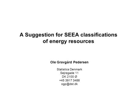 A Suggestion for SEEA classifications of energy resources Ole Gravgård Pedersen Statistics Denmark Sejrøgade 11 DK 2100 Ø +45 3917 3488