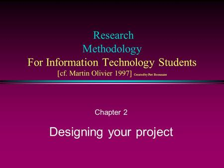 Research Methodology For Information Technology Students [cf. Martin Olivier 1997] Created by Piet Boonzaier Chapter 2 Designing your project.