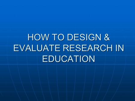 "HOW TO DESIGN & EVALUATE RESEARCH IN EDUCATION. PART 1 – Introduction to Research Chapter 1 - ""The Nature of Educational Research"""