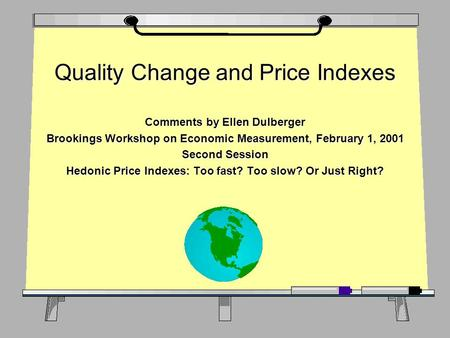Quality Change and Price Indexes Comments by Ellen Dulberger Brookings Workshop on Economic Measurement, February 1, 2001 Second Session Hedonic Price.