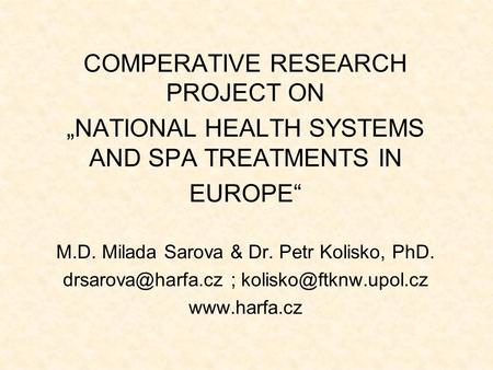 "COMPERATIVE RESEARCH PROJECT ON ""NATIONAL HEALTH SYSTEMS AND SPA TREATMENTS IN EUROPE"" M.D. Milada Sarova & Dr. Petr Kolisko, PhD. ;"