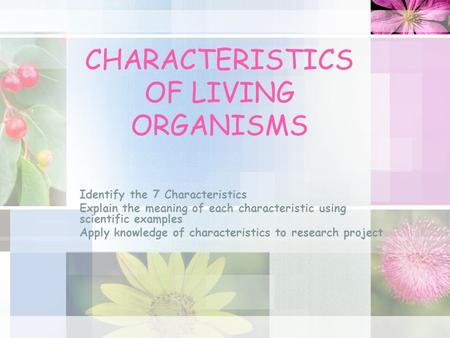 CHARACTERISTICS OF LIVING ORGANISMS Identify the 7 Characteristics Explain the meaning of each characteristic using scientific examples Apply knowledge.