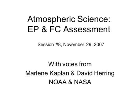 Atmospheric Science: EP & FC Assessment With votes from Marlene Kaplan & David Herring NOAA & NASA Session #8, November 29, 2007.