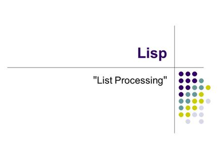 Lisp List Processing. Lisp history John McCarthy developed the basics behind Lisp during the 1956 Dartmouth Summer Research Project on Artificial Intelligence.