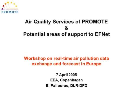 Workshop on real-time air pollution data exchange and forecast in Europe 7 April 2005 EEA, Copenhagen E. Paliouras, DLR-DFD Air Quality Services of PROMOTE.