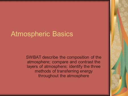 Atmospheric Basics SWBAT describe the composition of the atmosphere; compare and contrast the layers of atmosphere; identify the three methods of transferring.