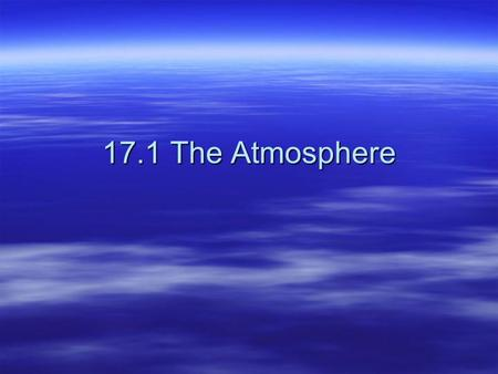 17.1 The Atmosphere. Unit 7: Atmosphere, Weather, and Climate  Weather – the state of the atmosphere at a given time vs. vs.  Climate – weather over.